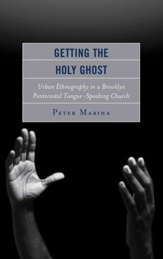 Getting the Holy Ghost : urban ethnography in a Brooklyn Pentecostal tongue-speaking church / Peter Marina.