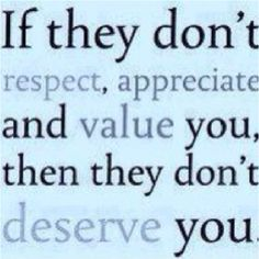 true you didn't respect, appreciate or value me and you sure as hell didn't deserve me