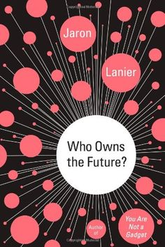 From Conor / Who Owns the Future? by Jaron Lanier / HC79.I55L365 2013 http://catalog.lib.umt.edu/vwebv/holdingsInfo?searchId=90355&recPointer=0&recCount=50&bibId=2369627