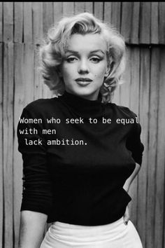 Women who seek to be equal with men lack ambition.  #quote #Marilyn