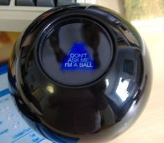 Magic 8 Ball was an acceptable way to make a decision...lol!