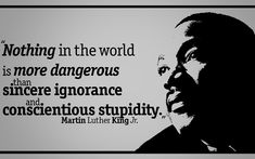 """Nothing in the world is more dangerous than sincere ignorance and conscientious stupidity."" -Martin Luther King Jr."