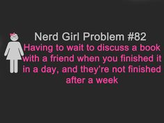 nerd girl problem- me and Alicia... all the time.