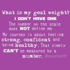 Yes! I don't have a goal weight because I don't care how much I weigh I care about a long healthy life