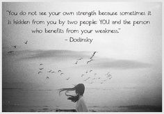 You do not see your strength because sometimes hidden from you by two people: YOU and the person who benefits from your weakness.  Dodinsky