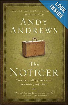 The Noticer: Sometimes, all a person needs is a little perspective by Andy Andrews -- I was very challenged and inspired by this book & would definitely recommend it.