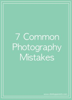 Are You Making These 7 Common Photography Mistakes? www.clickitupanotch.com
