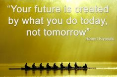 """Focus on the very next step towards your future...""""Your future is created today, not tomorrow"""" Robert Kiyosaki"""