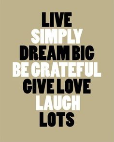 Live Simply ... Dream Big ...Be Grateful ...Give Love ...Laugh Lots #quotes #saying #truth #word_art #inspiration #motivation