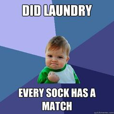 Did laundry - every sock has a match. YEAH!