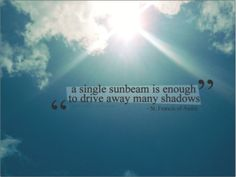 A single sunbeam is enough to drive away many shadows-  St. Francis of Assisi