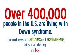 Over 400,000 Americans are living with Down syndrome. Learn more at www.ndss.org.