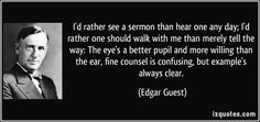 I'd rather see a sermon than hear one any day; I'd rather one should walk with me than merely tell the way: The eye's a better pupil and more willing than the ear, fine counsel is confusing, but example's always clear.  - Edgar Guest
