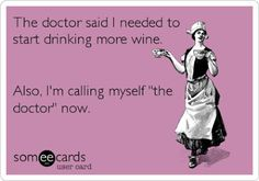 """The doctor said I needed to start drinking more wine..."""