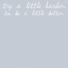 Try a little harder to be a little better