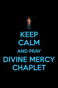 Keep Calm and pray the Divine Mercy Chaplet www.divine-mercy.ca for new version (2013) in song