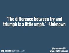 """""""The difference between try and triumph is a little umph."""" ~Unknown"""