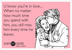 U know you're in love.... When no matter how much time you spend with him, you still miss him every time he leaves.