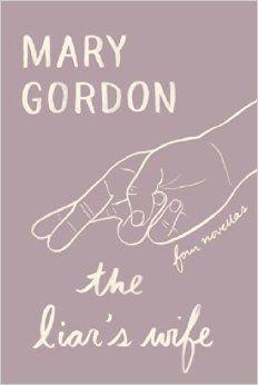 """The liar's wife : four novellas"" by Mary Gordon / FIC GORDON [Aug 2014]"
