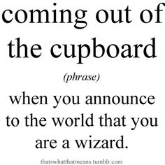 I'm so ready to come out of the cupboard
