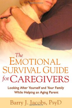 The Emotional Survival Guide for Caregivers:  Looking After Yourself and Your Family While Helping An Aging Parent by Barry J. Jacobs.