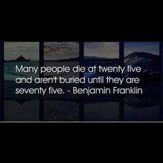 many people die at twenty five and aren't buried until they are seventy five. benjamin franklin