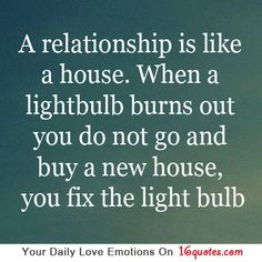 A relationship is like a house. When a lightbulb burns out you do not go and buy a new house, you fix the light bulb.