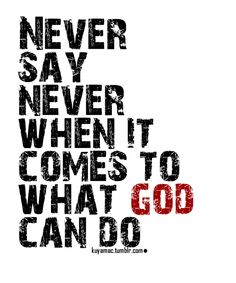 Never say never when it comes to God