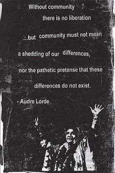 """Without community, there is no liberation. But community must not mean a shedding of our differences, nor the pathetic pretense that these differences do not exist."" -Audre Lorde"