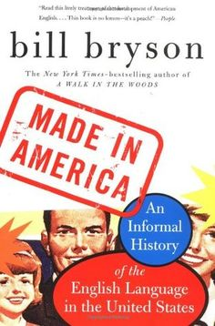 Made in America: An Informal History of the English Language in the United States (but oh so much more) by Bill Bryson. I'm reading this at the moment. Never a dull moment, thanks to Bryson's gift for entertaining while informing.