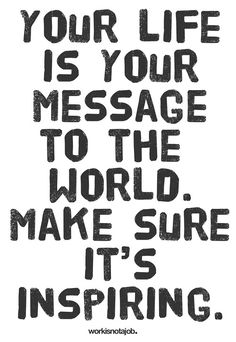 """Your life is your message to the world. Make sure it's inspiring."""