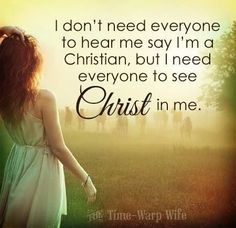 I don't need everyone to hear me say I'm a Christian, but I need everyone to see Christ in me.