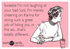 Sweetie I'm not laughing at your bad luck, I'm merely cheering on Karma for doing such a great job of biting you in the ass...that's totally different...