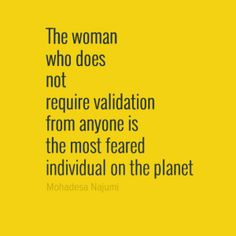 The woman who does not require validation from anyone is the most feared individual on the planet.