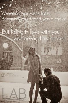 """Meeting you was fate,   becoming your friend was a choice,   but falling in love with you was beyond my control."""