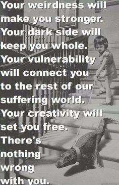 Your weirdness will make you stronger....