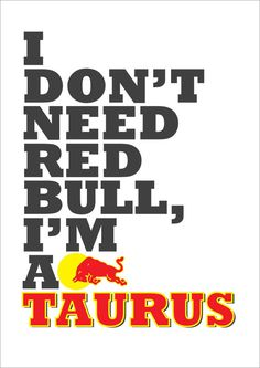 I don't need red bull, I'm taurus. Cute print.