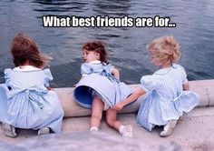 What best friends are for.
