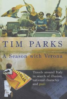 Tim Parks, A Season with Verona: Travels Around Italy in Search of Illusion, National Character, and Goals.