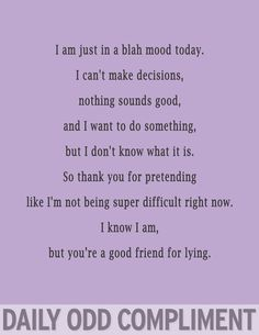 So thank you for pretending like I'm not being super difficult right now. I know I am, but you're a good friend for lying. lying friends quotes, love friends quotes, a good friend quote, not friends quotes, thank you quotes for friends, funny quotes for friends, good friends quotes funny, thankful for friends quotes, daili odd