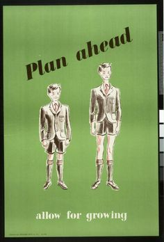 Plan Ahead - Allow for Growing, 1943; Children quickly outgrew new clothes, so mothers were encouraged to buy them in bigger sizes so they could initially be taken in and then let out gradually as the child grew. School uniforms could be a particular problem. Many schools did not relax their rules on uniform during wartime and families might have to sacrifice their entire yearly allowance of coupons, especially if they had more than one child needing to be fully kitted out.