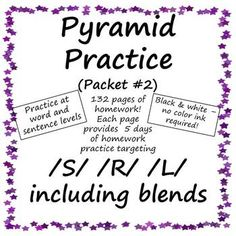 Created by LyndaSLP123:  Pyramid Practice for Articulation #2 (targeting /S/,/R/,/L/ - including blends!) allows you to provide daily articulation homework (over 5 days) with only one piece of paper. Entire packet is black & white - no color ink needed! Contains 132 pages of homework.