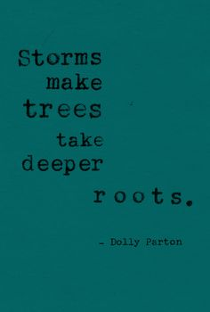 """Storms make trees take deeper roots."" -Dolly Parton"