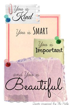 Quote adapted from The Help - to remind us daily that.. You is Kind, You is Smart, You is Important, and You is Beautiful!