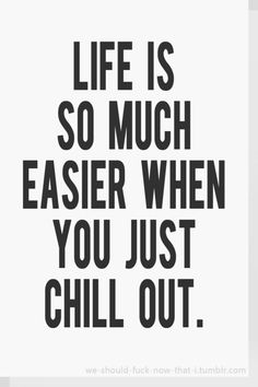 Jus chill out.
