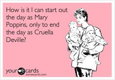How is it I can start out the day as Mary Poppins, only to end the day as Cruella Deville?