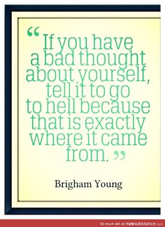 """""""If you have a bad thought about yourself, tell it to go to hell because that is exactly where it came from"""" ~ Brigham Young"""