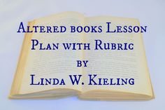 Altered books Lesson Plan with Rubric by Linda W. Kieling. Objective: To transform a discarded book into a creative art work of art that encompasses a theme and utilizes a variety of media and techniques.