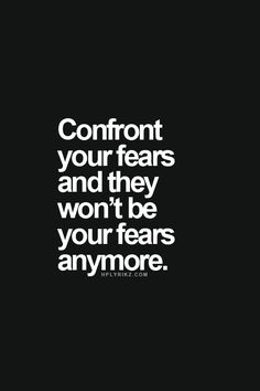 confront your fears.