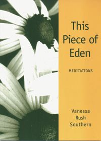 This Piece of Eden: Meditations Product Attributes:Author: Vanessa Rush Southern. With all of our different backgrounds and experiences, unique genetic and emotional make-ups, moved as we are by our particular hopes and fears, it is inevitable that we will bump up against each other on occasion. Bumping up against each other, however, can be divine.